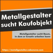 Metallgestalter sucht Kaufobjekt